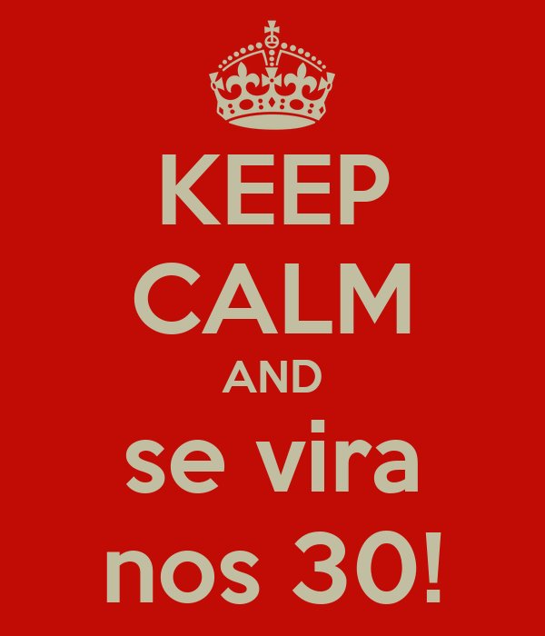 KEEP CALM AND se vira nos 30!