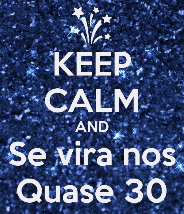 KEEP CALM AND Se vira nos Quase 30