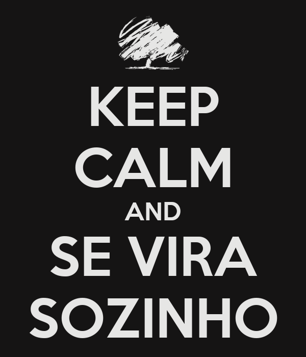 KEEP CALM AND SE VIRA SOZINHO