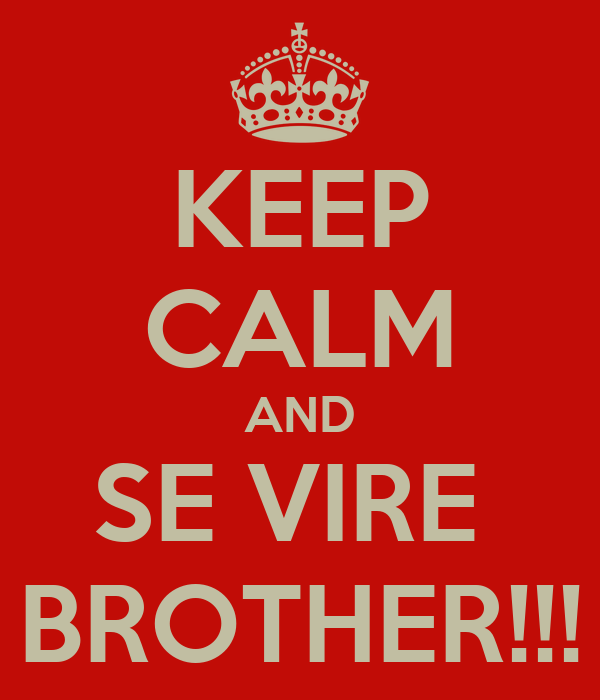 KEEP CALM AND SE VIRE  BROTHER!!!
