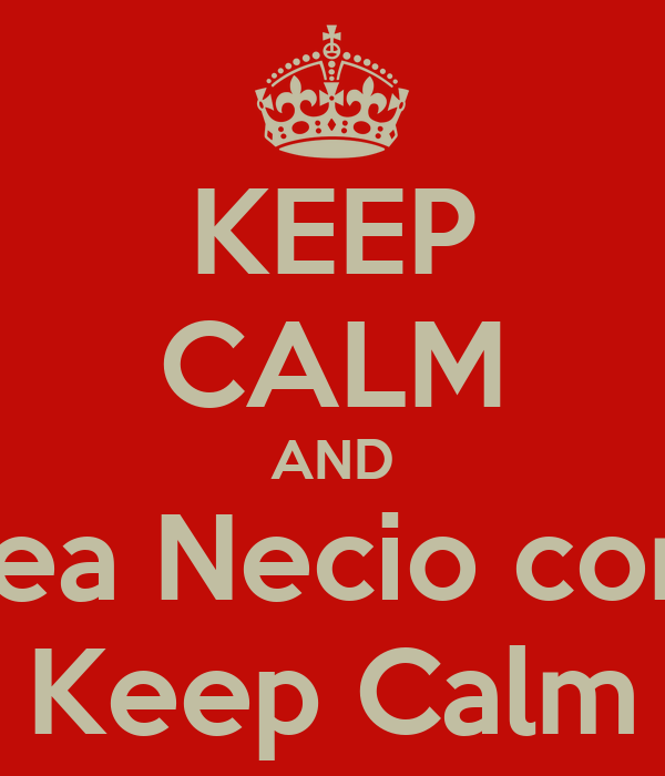 KEEP CALM AND Sea Necio con  Keep Calm