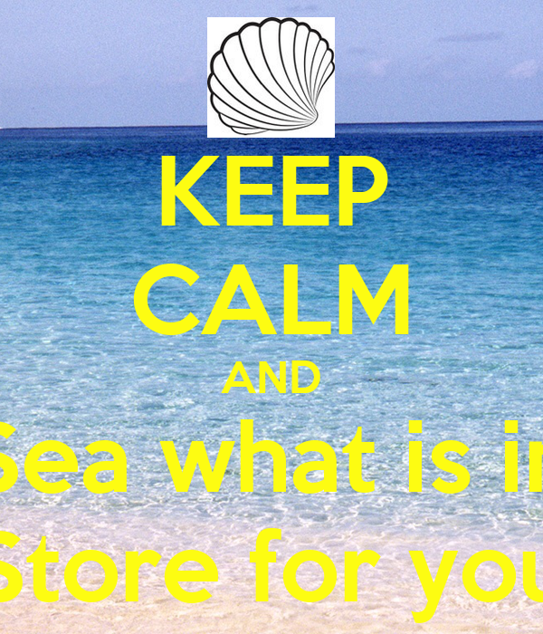 KEEP CALM AND Sea what is in Store for you