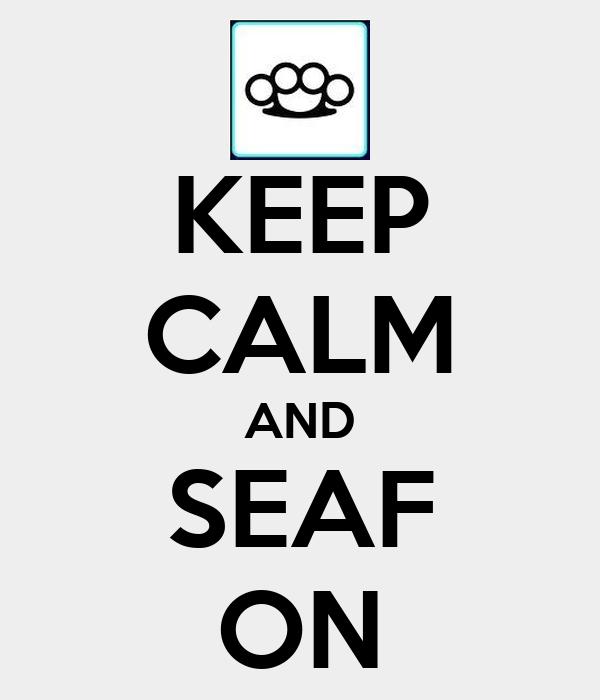 KEEP CALM AND SEAF ON