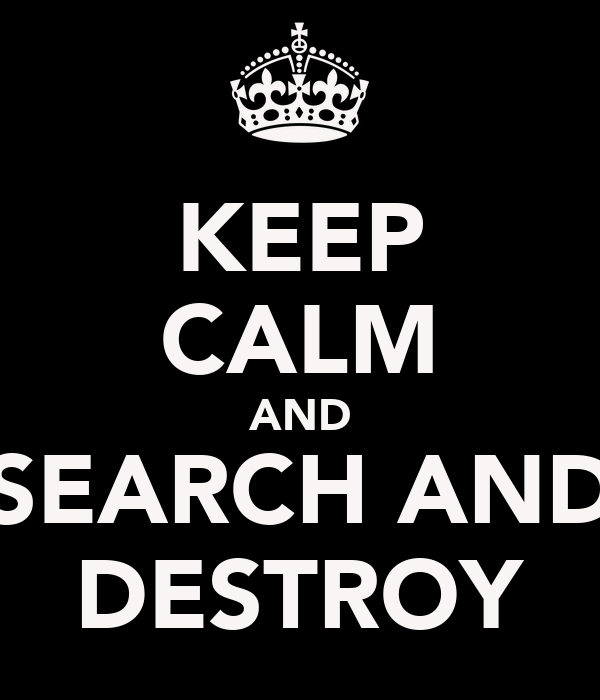 KEEP CALM AND SEARCH AND DESTROY
