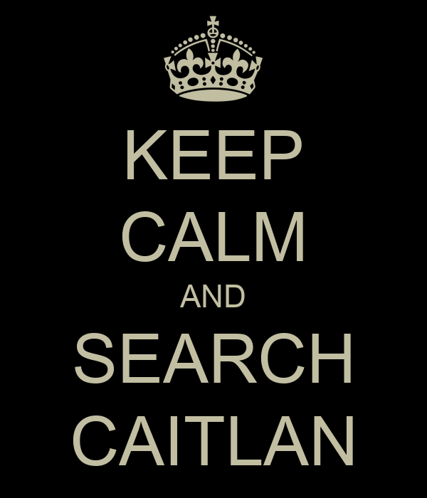 KEEP CALM AND SEARCH CAITLAN