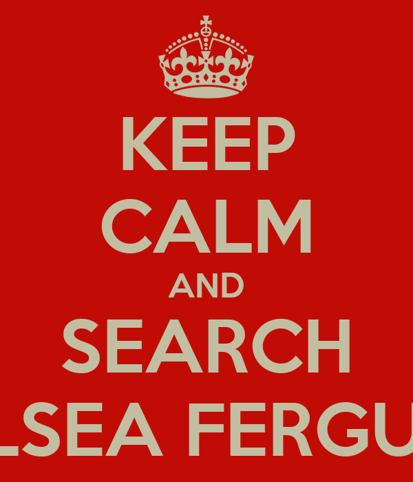 KEEP CALM AND SEARCH CHELSEA FERGUSON