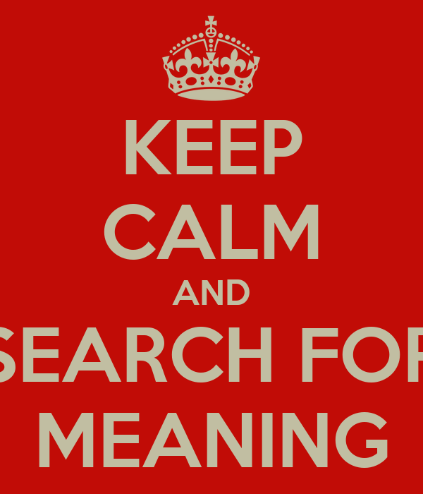 KEEP CALM AND SEARCH FOR MEANING