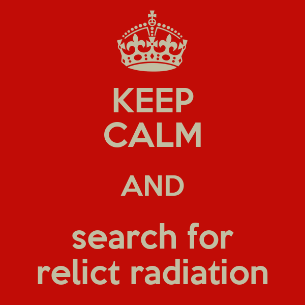 KEEP CALM AND search for relict radiation