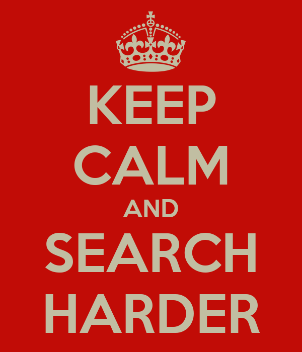 KEEP CALM AND SEARCH HARDER