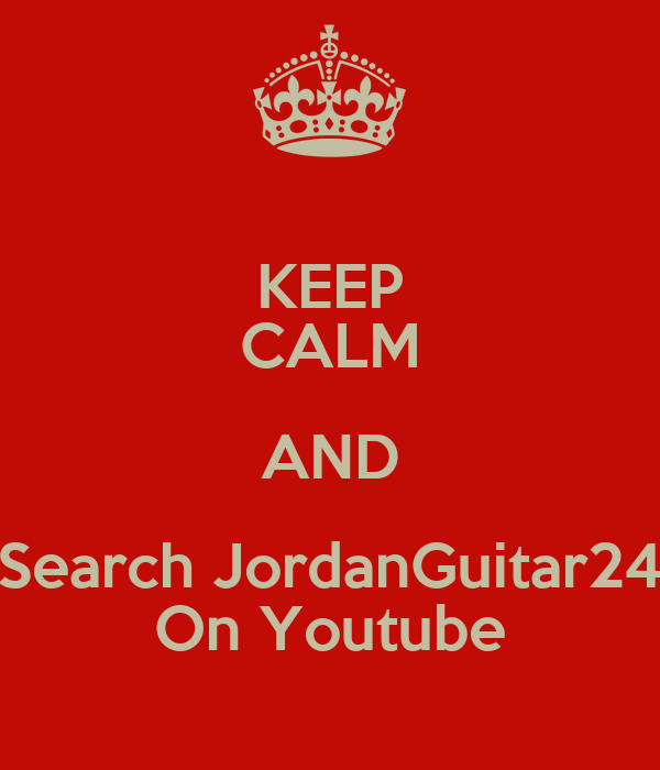 KEEP CALM AND Search JordanGuitar24 On Youtube
