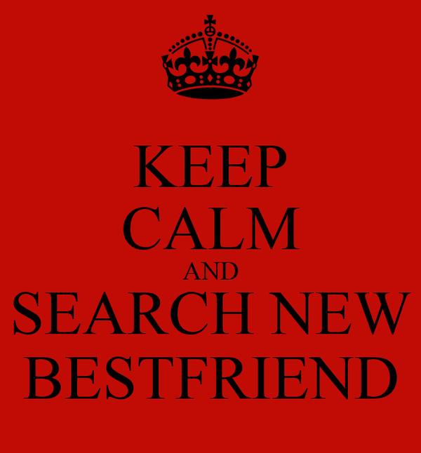 KEEP CALM AND SEARCH NEW BESTFRIEND