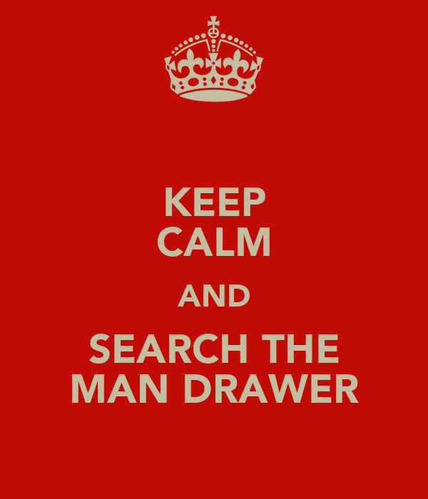 KEEP CALM AND SEARCH THE MAN DRAWER