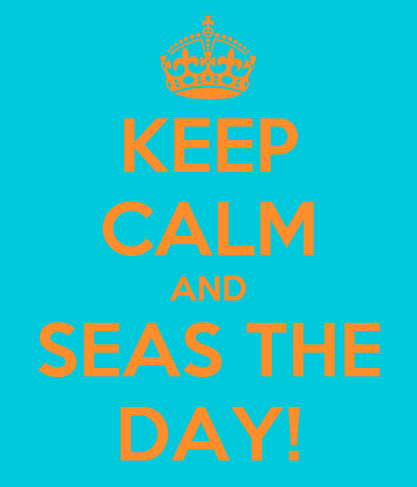 KEEP CALM AND SEAS THE DAY!