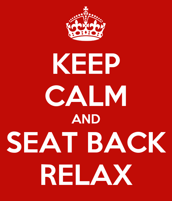 KEEP CALM AND SEAT BACK RELAX