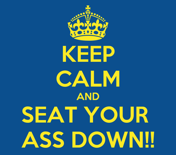 KEEP CALM AND SEAT YOUR  ASS DOWN!!