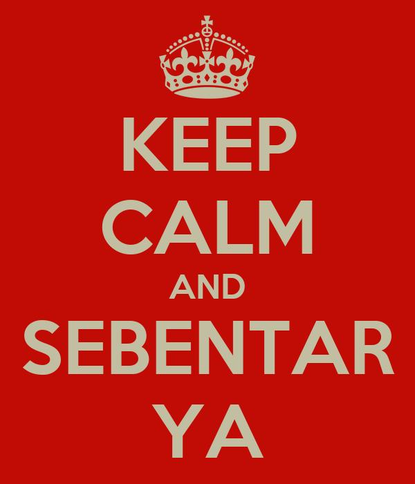 KEEP CALM AND SEBENTAR YA