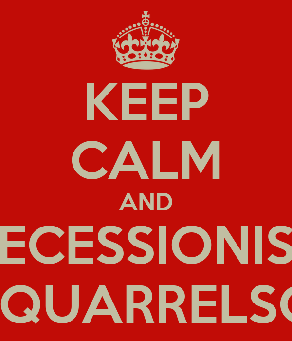 KEEP CALM AND SECESSIONIST and QUARRELSOME