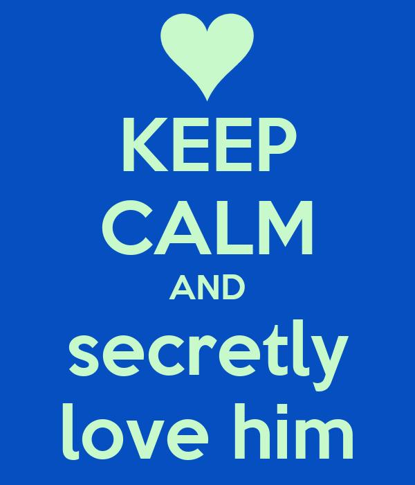 KEEP CALM AND secretly love him