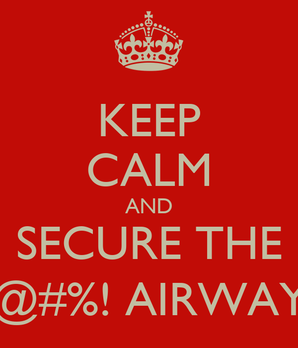 KEEP CALM AND SECURE THE @#%! AIRWAY
