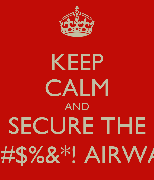 KEEP CALM AND SECURE THE @#$%&*! AIRWAY