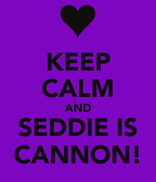 KEEP CALM AND SEDDIE IS CANNON!