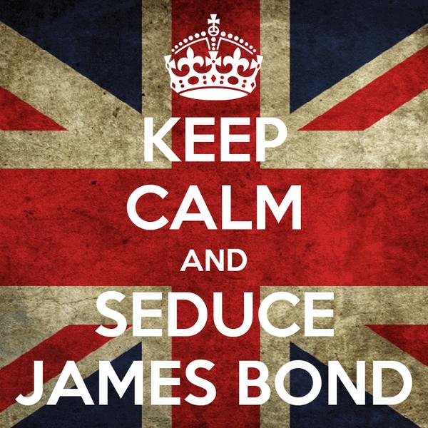 KEEP CALM AND SEDUCE JAMES BOND