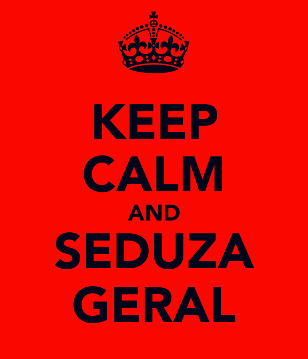 KEEP CALM AND SEDUZA GERAL