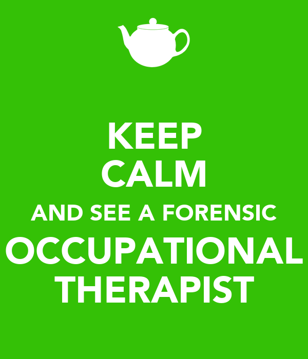 KEEP CALM AND SEE A FORENSIC OCCUPATIONAL THERAPIST