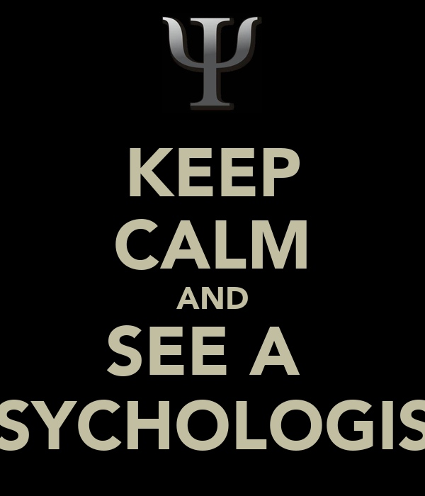 KEEP CALM AND SEE A  PSYCHOLOGIST