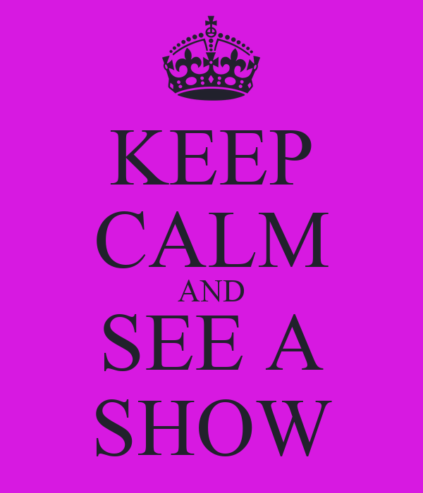 KEEP CALM AND SEE A SHOW