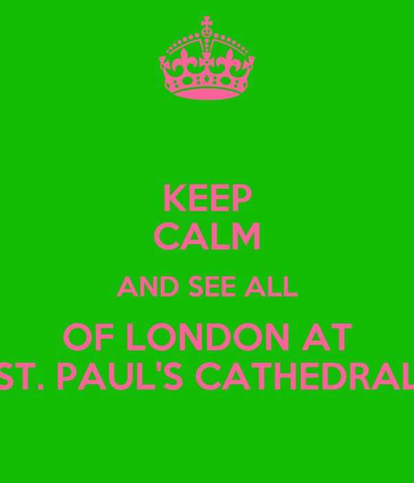 KEEP CALM AND SEE ALL OF LONDON AT ST. PAUL'S CATHEDRAL