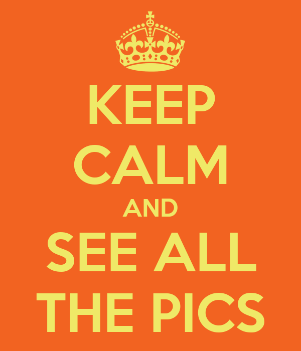 KEEP CALM AND SEE ALL THE PICS