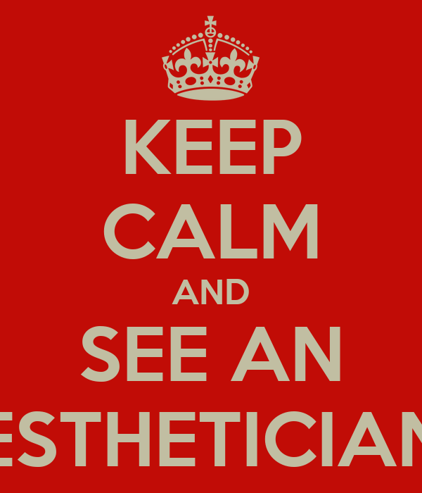 KEEP CALM AND SEE AN ESTHETICIAN