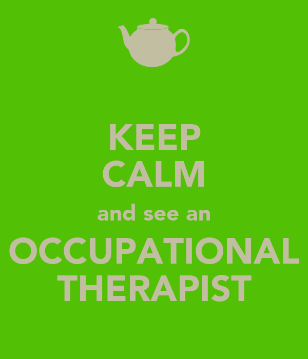 KEEP CALM and see an OCCUPATIONAL THERAPIST