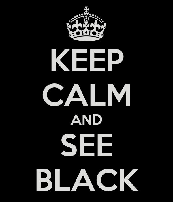 KEEP CALM AND SEE BLACK