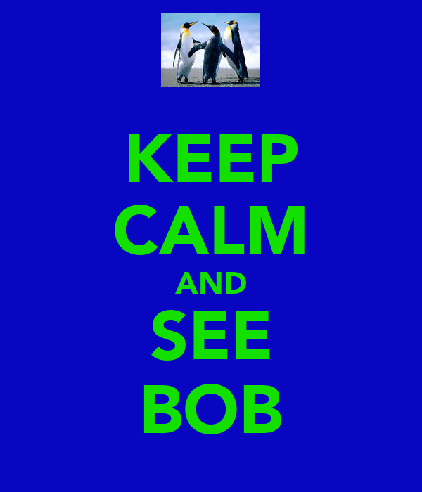 KEEP CALM AND SEE BOB