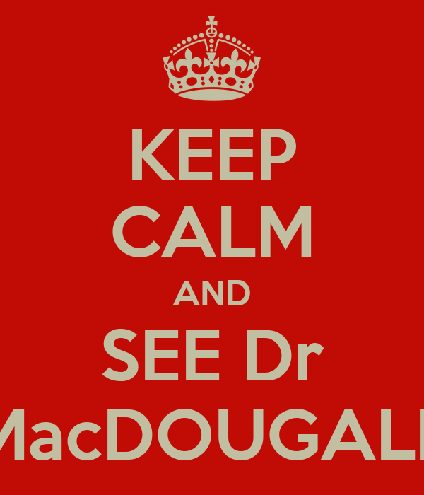 KEEP CALM AND SEE Dr MacDOUGALL