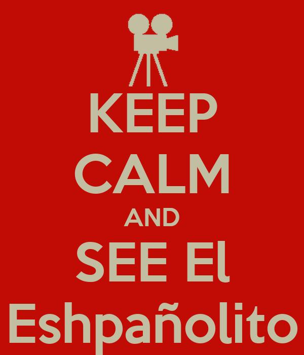 KEEP CALM AND SEE El Eshpañolito