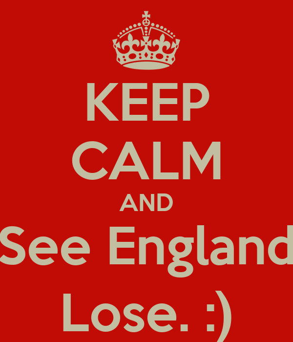 KEEP CALM AND See England Lose. :)