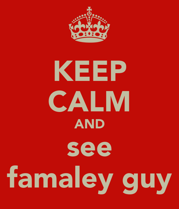 KEEP CALM AND see famaley guy