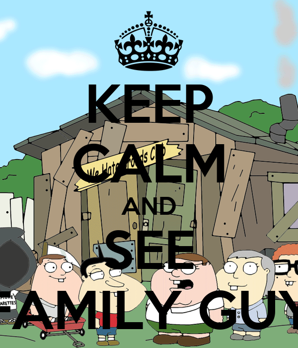 KEEP CALM AND SEE FAMILY GUY