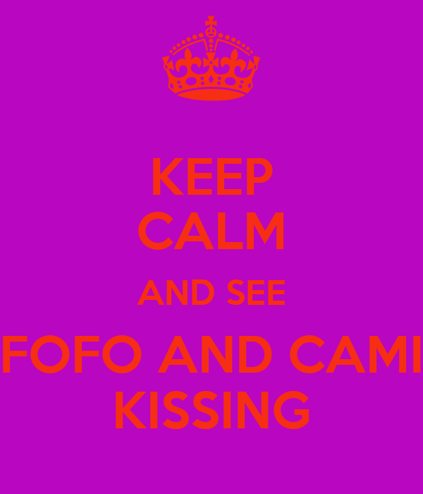 KEEP CALM AND SEE FOFO AND CAMI KISSING