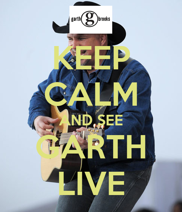 KEEP CALM AND SEE GARTH LIVE