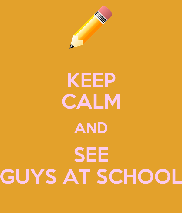 KEEP CALM AND SEE GUYS AT SCHOOL