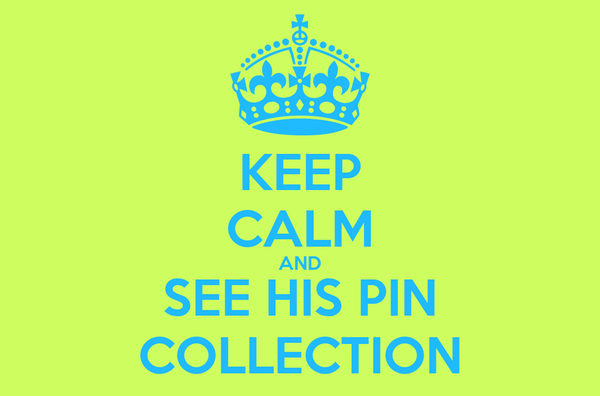 KEEP CALM AND SEE HIS PIN COLLECTION