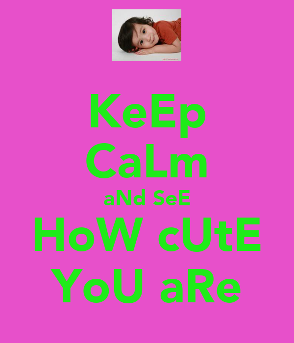 KeEp CaLm aNd SeE HoW cUtE YoU aRe