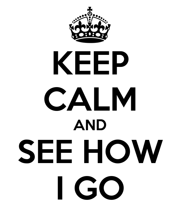 KEEP CALM AND SEE HOW I GO