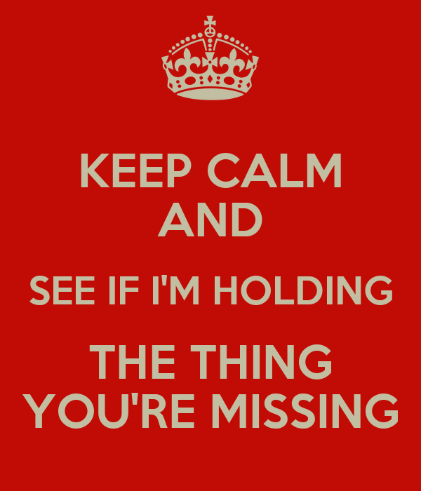 KEEP CALM AND SEE IF I'M HOLDING THE THING YOU'RE MISSING