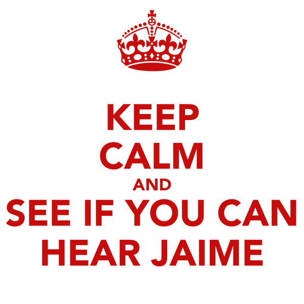 KEEP CALM AND SEE IF YOU CAN HEAR JAIME