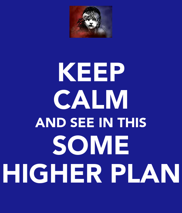 KEEP CALM AND SEE IN THIS SOME HIGHER PLAN
